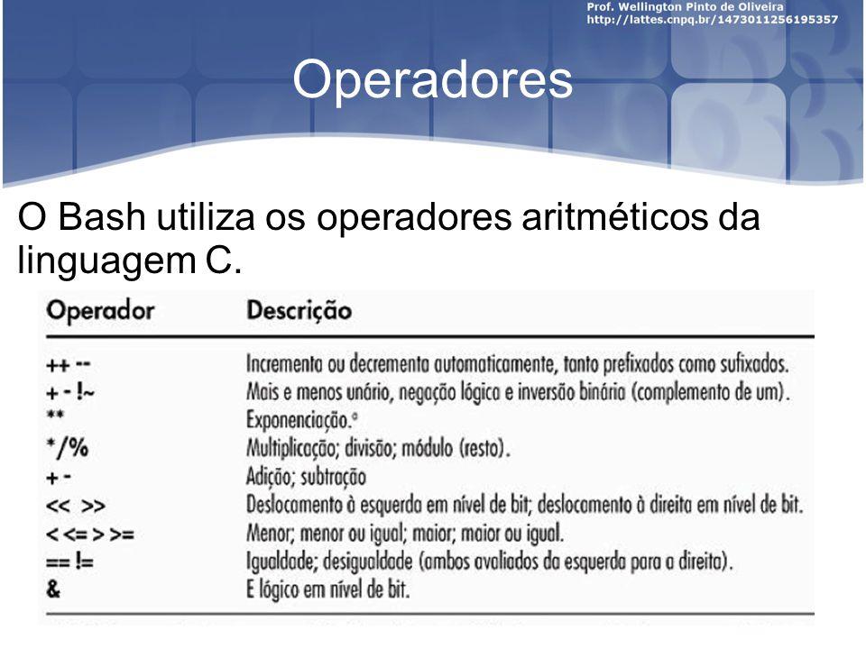 Operadores O Bash utiliza os operadores aritméticos da linguagem C.