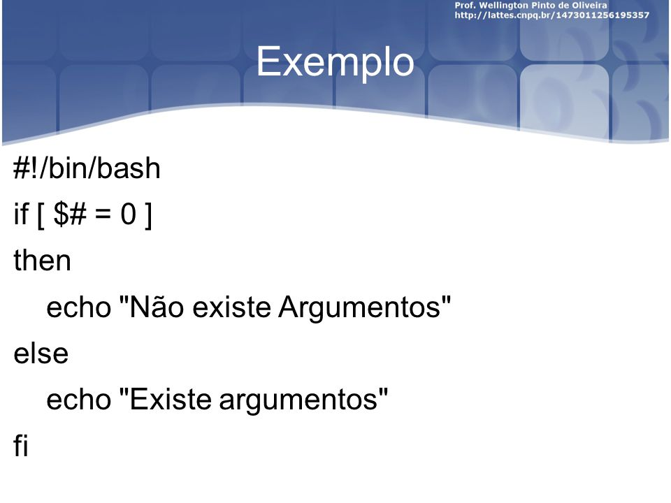 Exemplo #!/bin/bash if [ $# = 0 ] then echo Não existe Argumentos else echo Existe argumentos fi