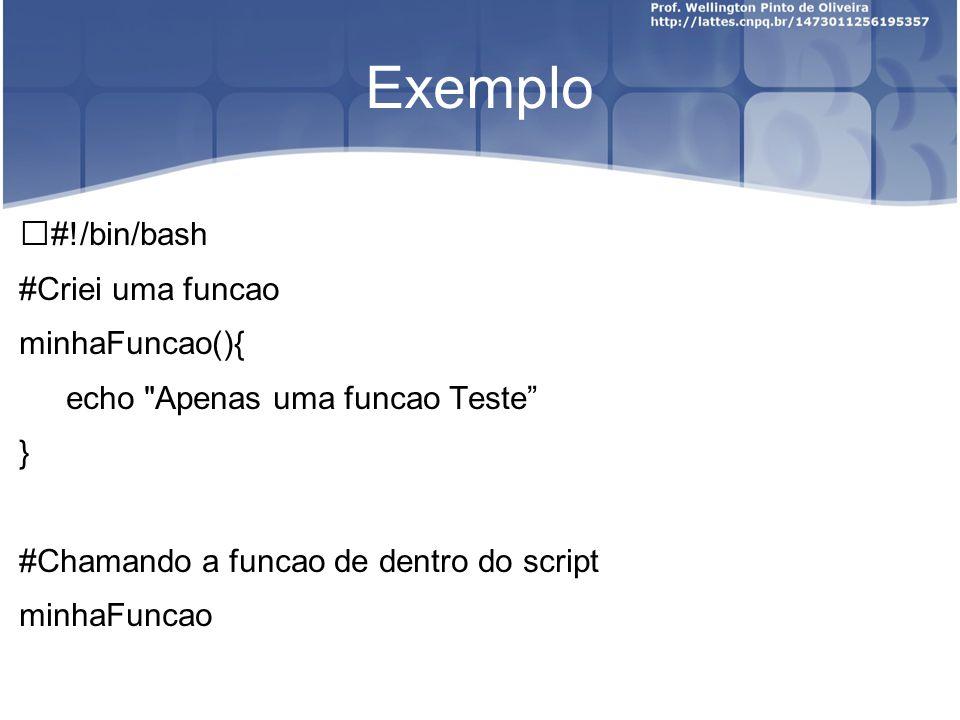 Exemplo #!/bin/bash #Criei uma funcao minhaFuncao(){ echo Apenas uma funcao Teste } #Chamando a funcao de dentro do script minhaFuncao