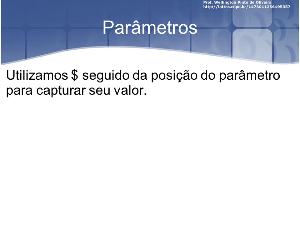 Parâmetros Utilizamos $ seguido da posição do parâmetro para capturar seu valor.