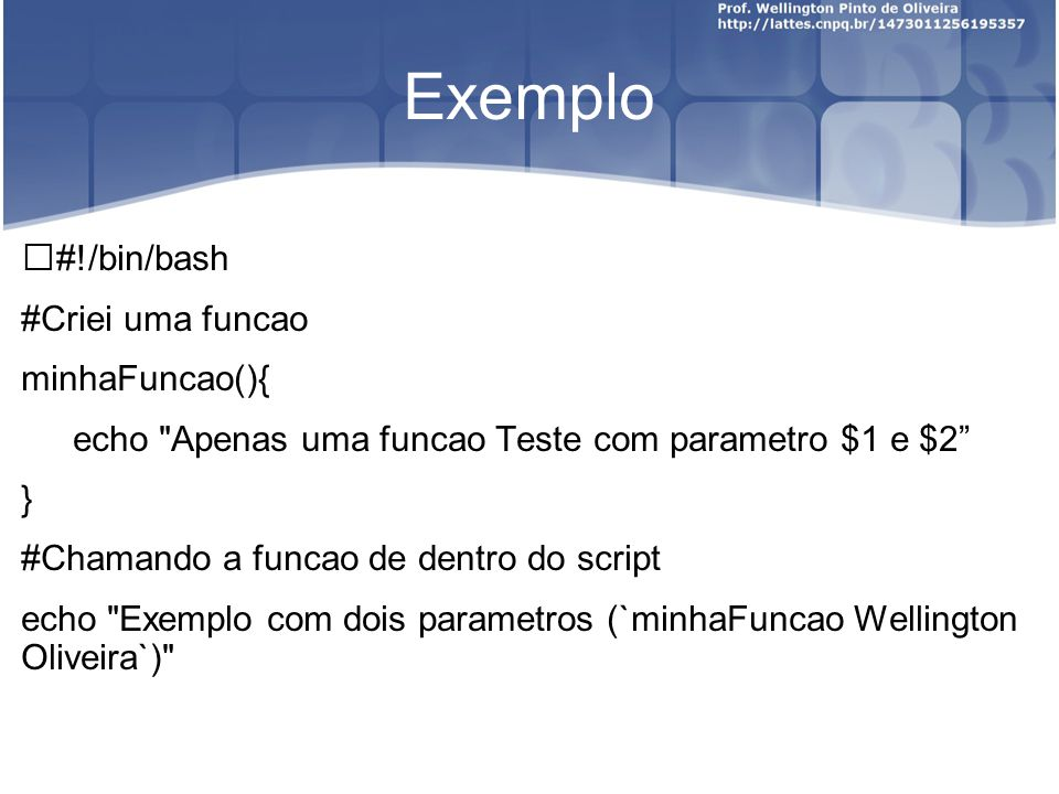 Exemplo #!/bin/bash #Criei uma funcao minhaFuncao(){ echo Apenas uma funcao Teste com parametro $1 e $2 } #Chamando a funcao de dentro do script echo Exemplo com dois parametros (`minhaFuncao Wellington Oliveira`)