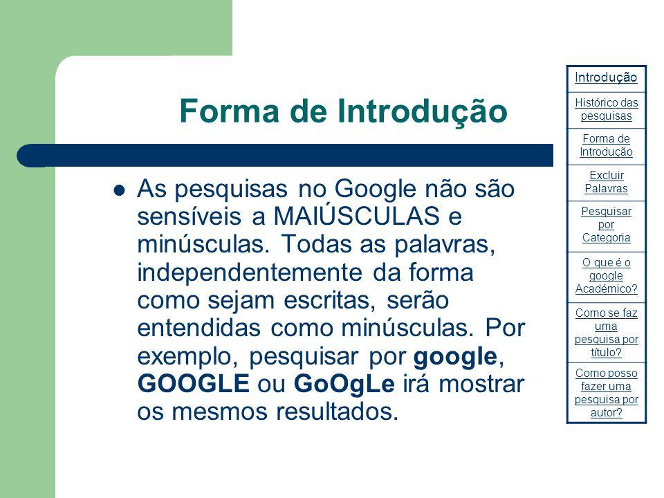 Forma de Introdução As pesquisas no Google não são sensíveis a MAIÚSCULAS e minúsculas. Todas as palavras, independentemente da forma como sejam escri