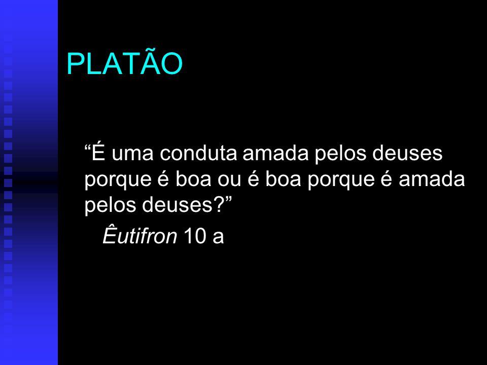 PLATÃO É uma conduta amada pelos deuses porque é boa ou é boa porque é amada pelos deuses Êutifron 10 a