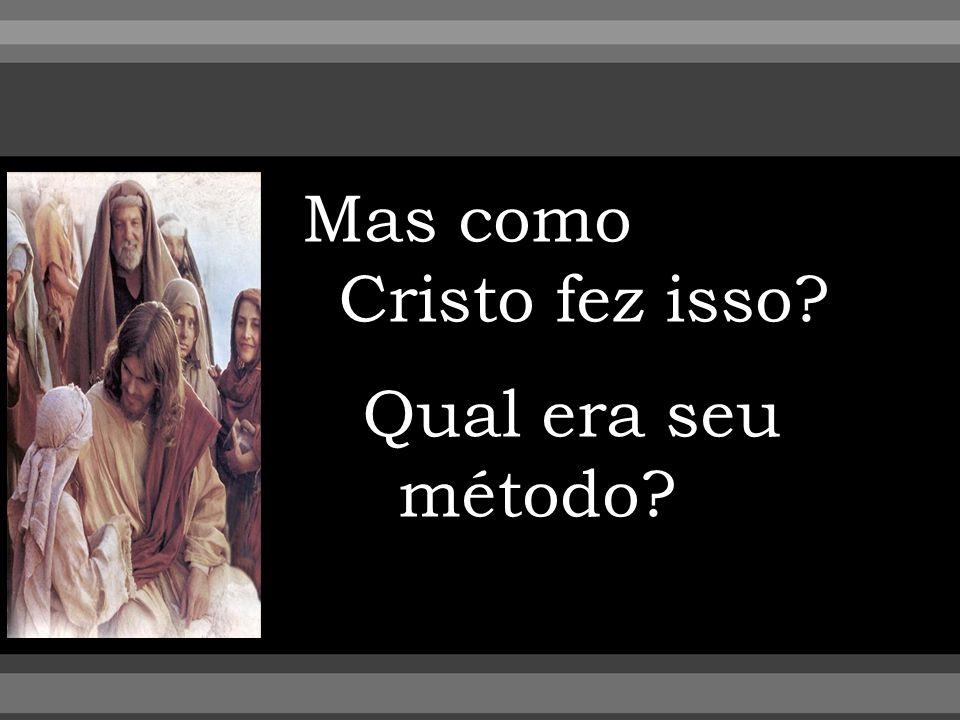 Mas como Cristo fez isso? Qual era seu método?