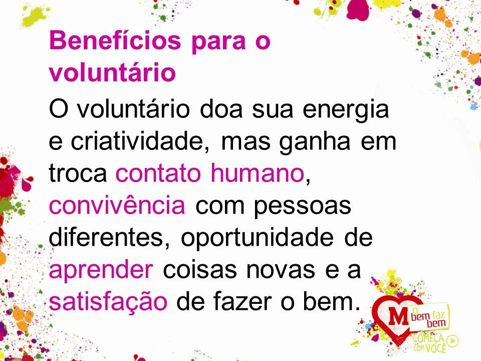 O voluntário doa sua energia e criatividade, mas ganha em troca contato humano, convivência com pessoas diferentes, oportunidade de aprender coisas novas e a satisfação de fazer o bem.