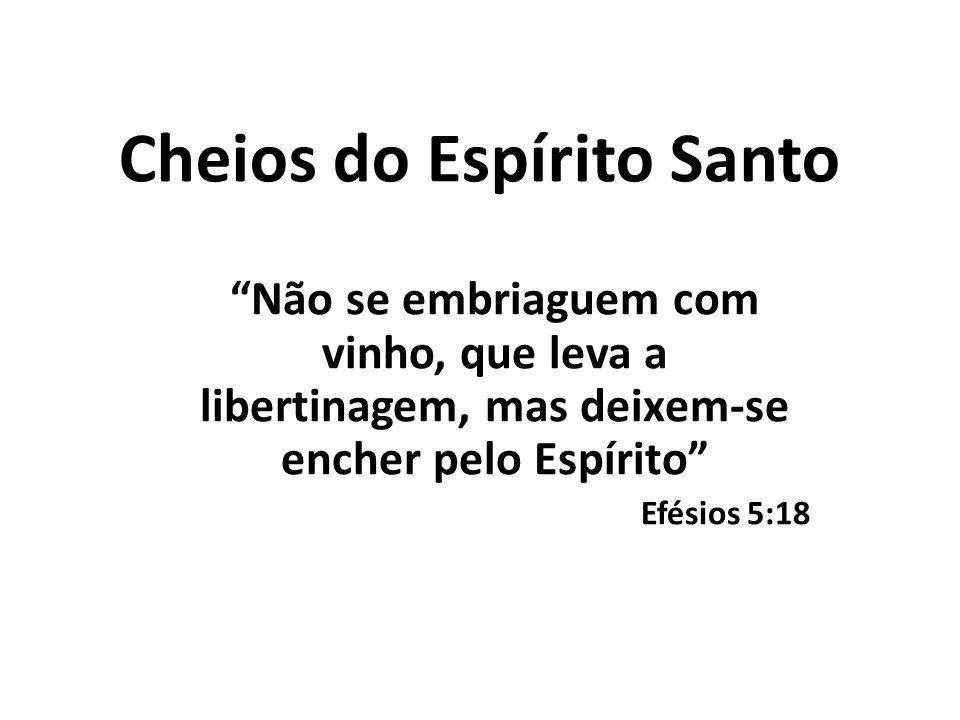 """Cheios do Espírito Santo """"Não se embriaguem com vinho, que leva a libertinagem, mas deixem-se encher pelo Espírito"""" Efésios 5:18"""