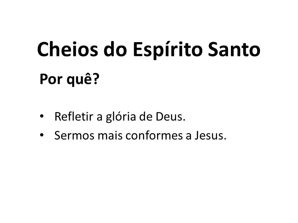Cheios do Espírito Santo Por quê? Refletir a glória de Deus. Sermos mais conformes a Jesus.