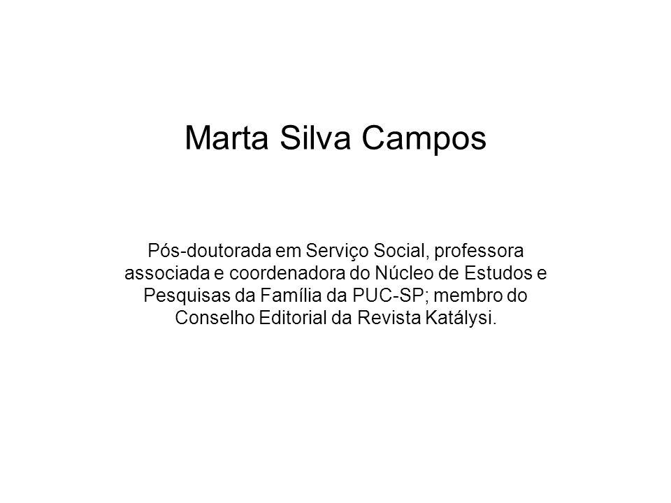 Marta Silva Campos Pós-doutorada em Serviço Social, professora associada e coordenadora do Núcleo de Estudos e Pesquisas da Família da PUC-SP; membro do Conselho Editorial da Revista Katálysi.