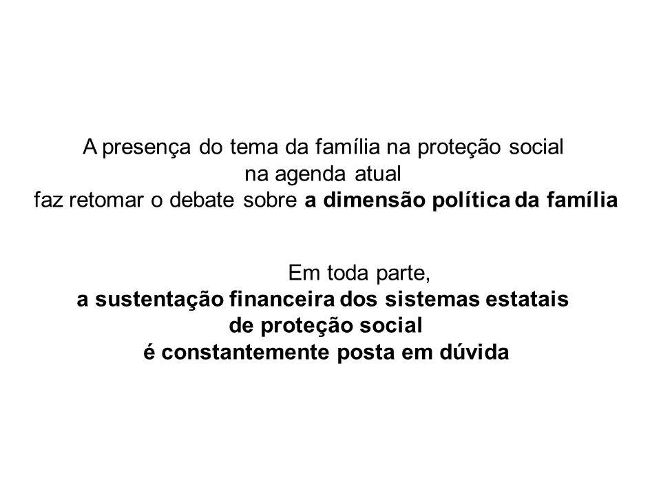 A presença do tema da família na proteção social na agenda atual faz retomar o debate sobre a dimensão política da família Em toda parte, a sustentação financeira dos sistemas estatais de proteção social é constantemente posta em dúvida