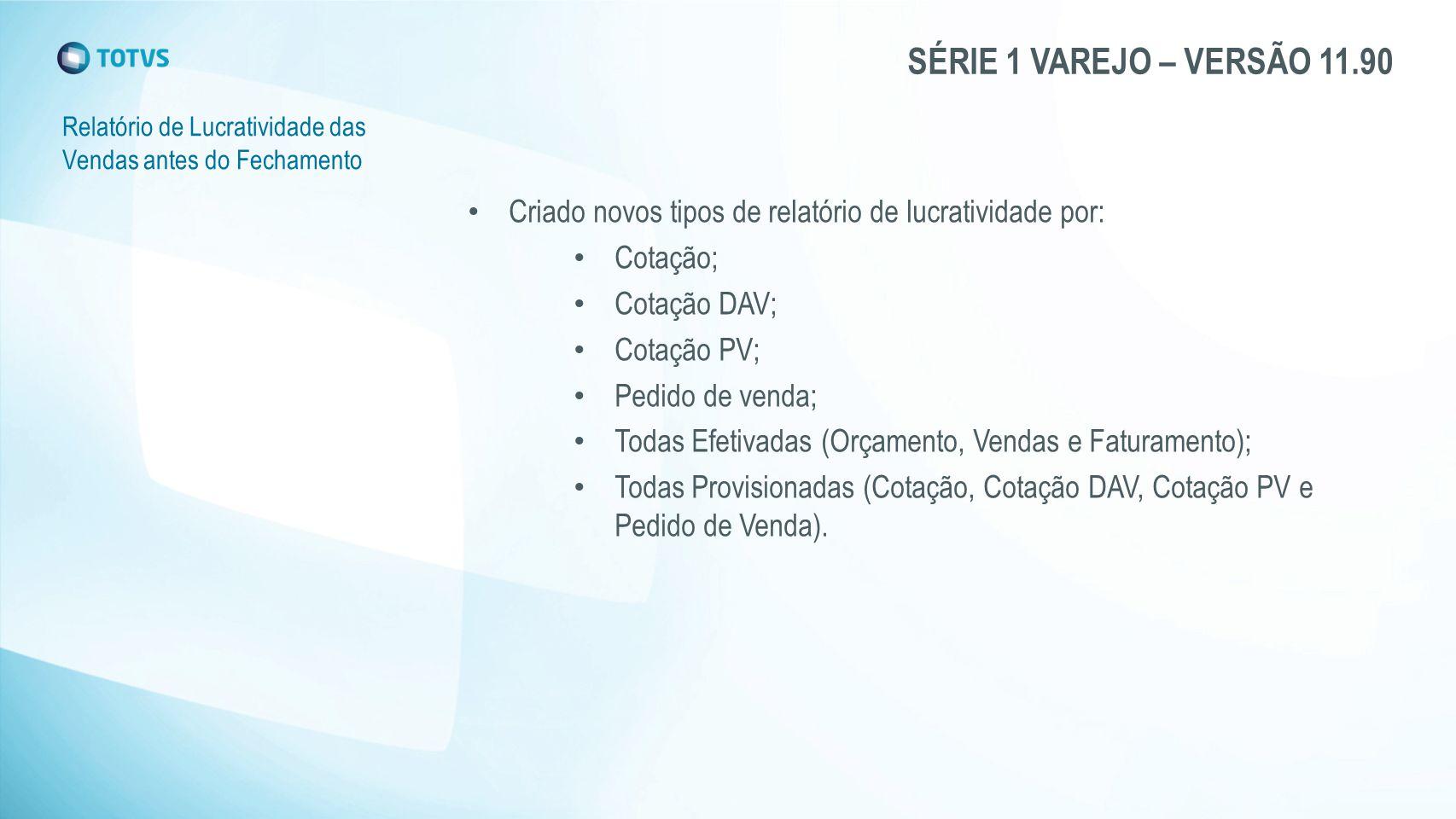 SÉRIE 1 VAREJO – VERSÃO 11.90 Relatório de Lucratividade das Vendas antes do Fechamento Criado novos tipos de relatório de lucratividade por: Cotação;