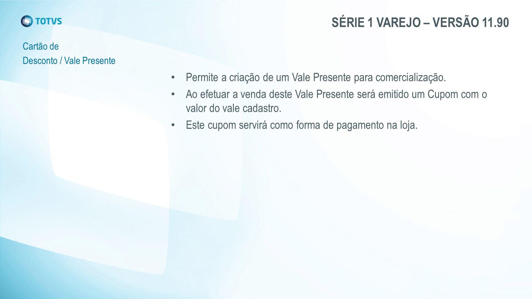 SÉRIE 1 VAREJO – VERSÃO 11.90 Cartão de Desconto / Vale Presente Permite a criação de um Vale Presente para comercialização. Ao efetuar a venda deste