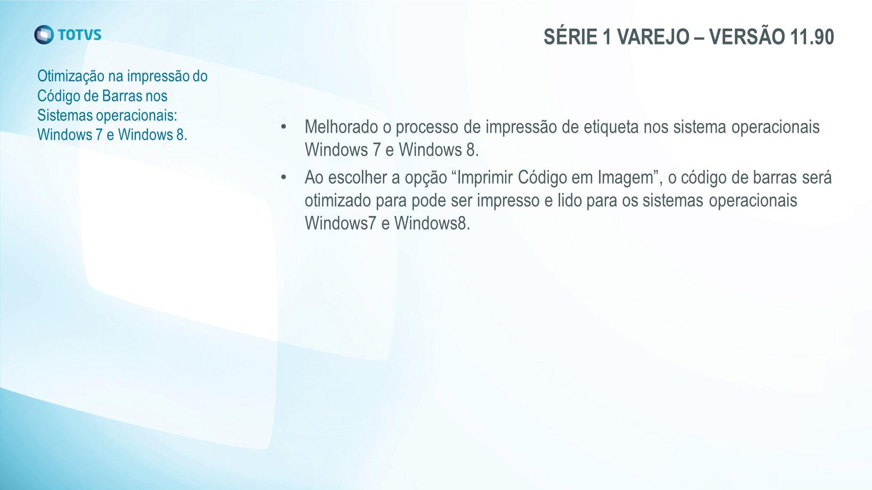 SÉRIE 1 VAREJO – VERSÃO 11.90 Otimização na impressão do Código de Barras nos Sistemas operacionais: Windows 7 e Windows 8. Melhorado o processo de im