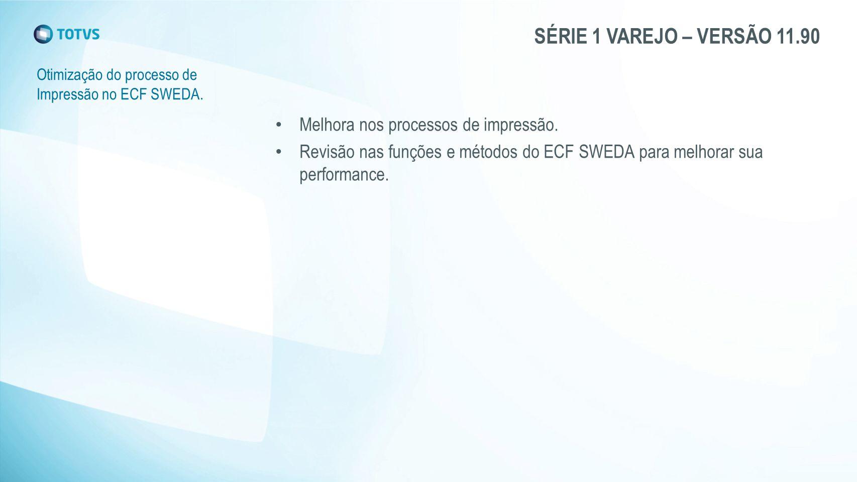 SÉRIE 1 VAREJO – VERSÃO 11.90 Otimização do processo de Impressão no ECF SWEDA. Melhora nos processos de impressão. Revisão nas funções e métodos do E