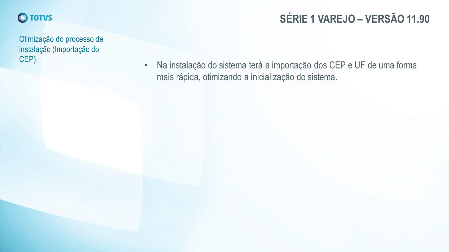 SÉRIE 1 VAREJO – VERSÃO 11.90 Otimização do processo de instalação (Importação do CEP). Na instalação do sistema terá a importação dos CEP e UF de uma