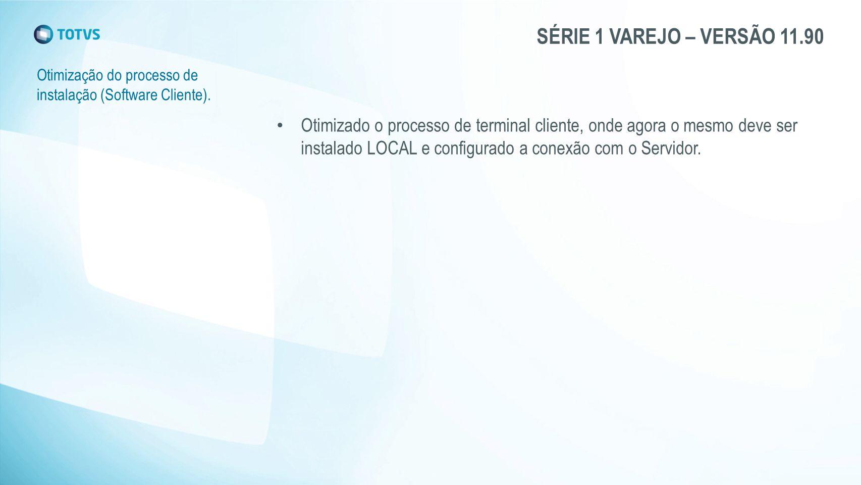 SÉRIE 1 VAREJO – VERSÃO 11.90 Otimização do processo de instalação (Software Cliente). Otimizado o processo de terminal cliente, onde agora o mesmo de