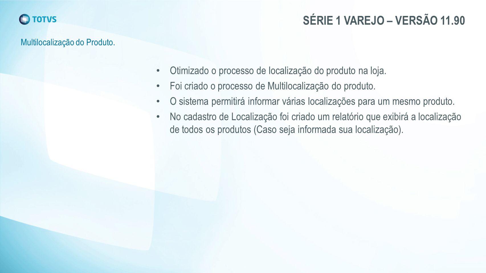 SÉRIE 1 VAREJO – VERSÃO 11.90 Multilocalização do Produto. Otimizado o processo de localização do produto na loja. Foi criado o processo de Multilocal