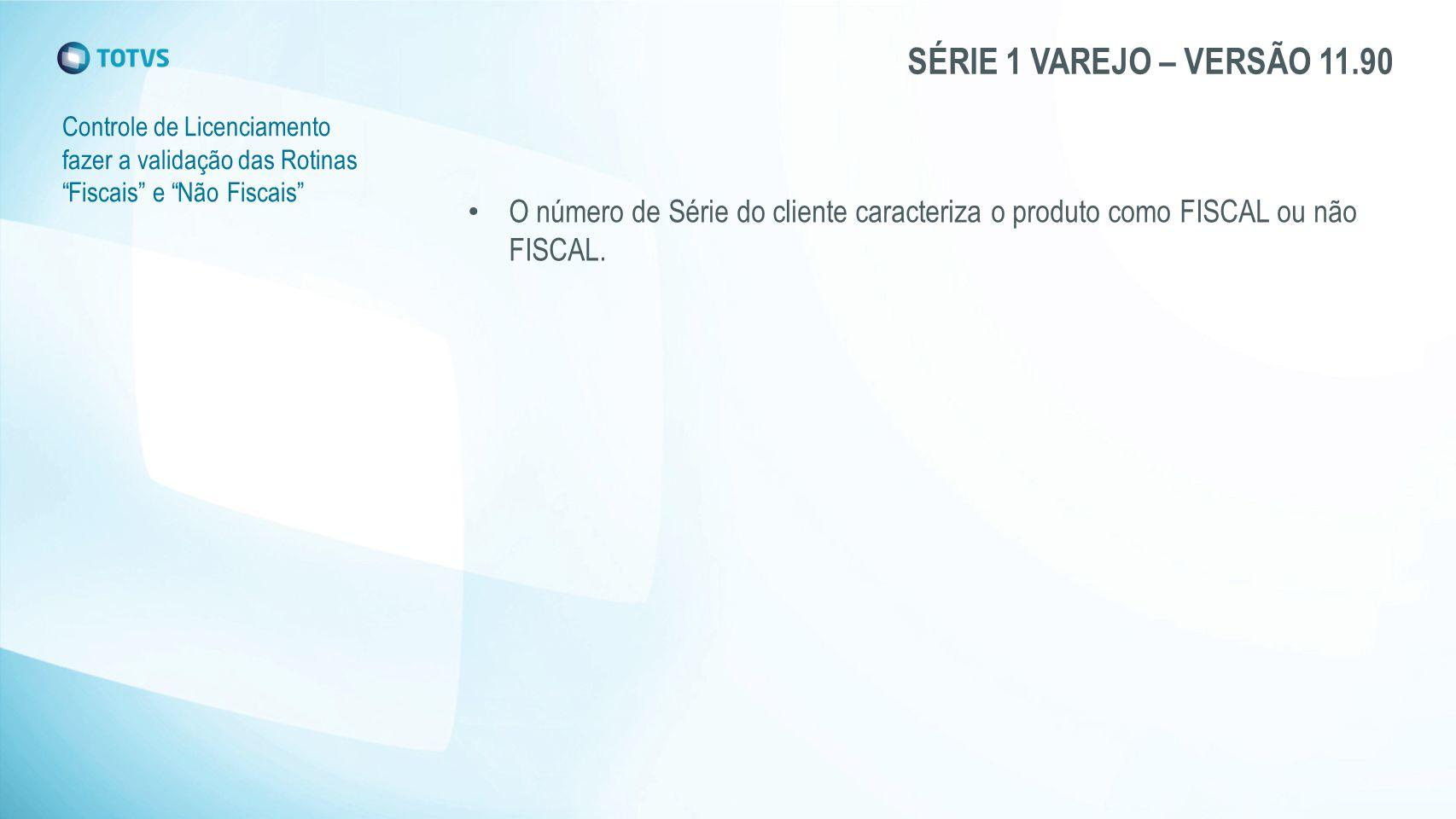 """SÉRIE 1 VAREJO – VERSÃO 11.90 Controle de Licenciamento fazer a validação das Rotinas """"Fiscais"""" e """"Não Fiscais"""" O número de Série do cliente caracteri"""