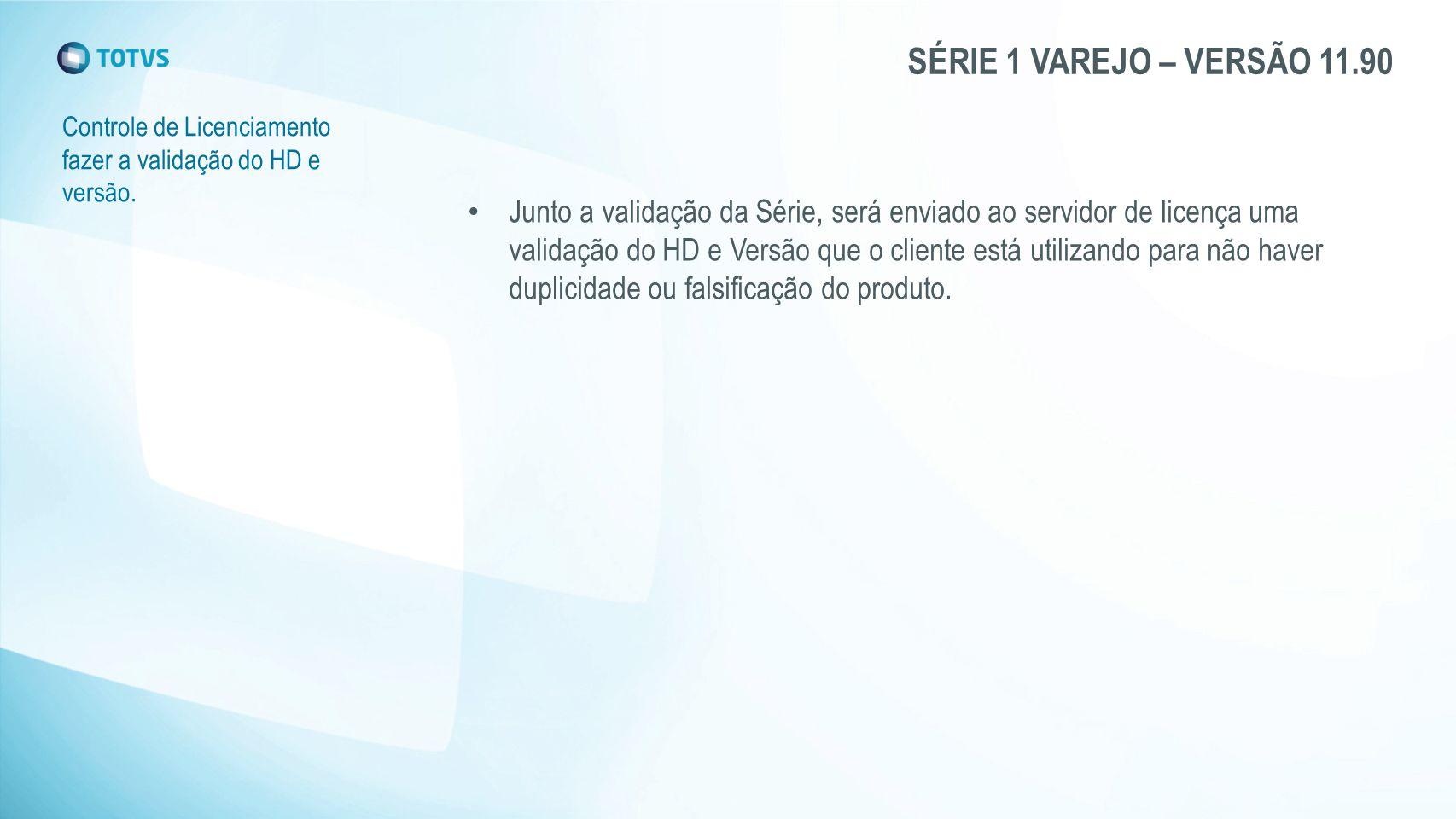 SÉRIE 1 VAREJO – VERSÃO 11.90 Controle de Licenciamento fazer a validação do HD e versão. Junto a validação da Série, será enviado ao servidor de lice