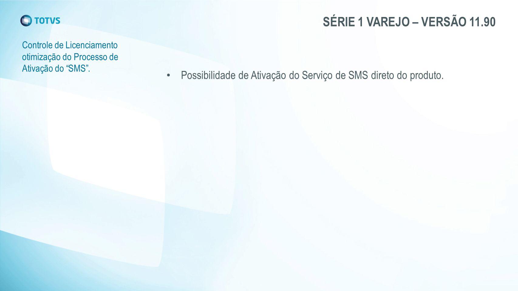SÉRIE 1 VAREJO – VERSÃO 11.90 Controle de Licenciamento otimização do Processo de Ativação do SMS .