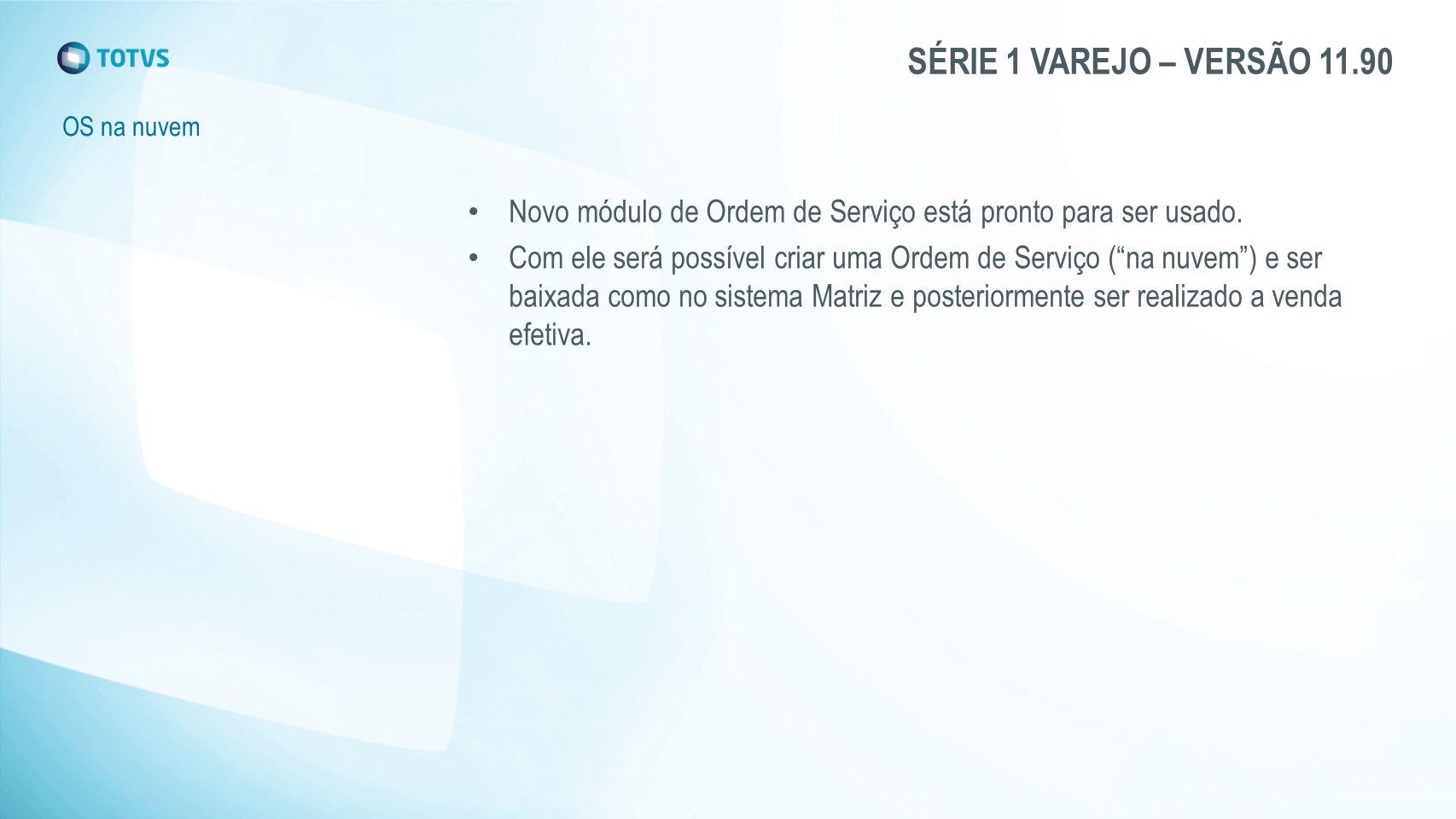 SÉRIE 1 VAREJO – VERSÃO 11.90 OS na nuvem Novo módulo de Ordem de Serviço está pronto para ser usado. Com ele será possível criar uma Ordem de Serviço