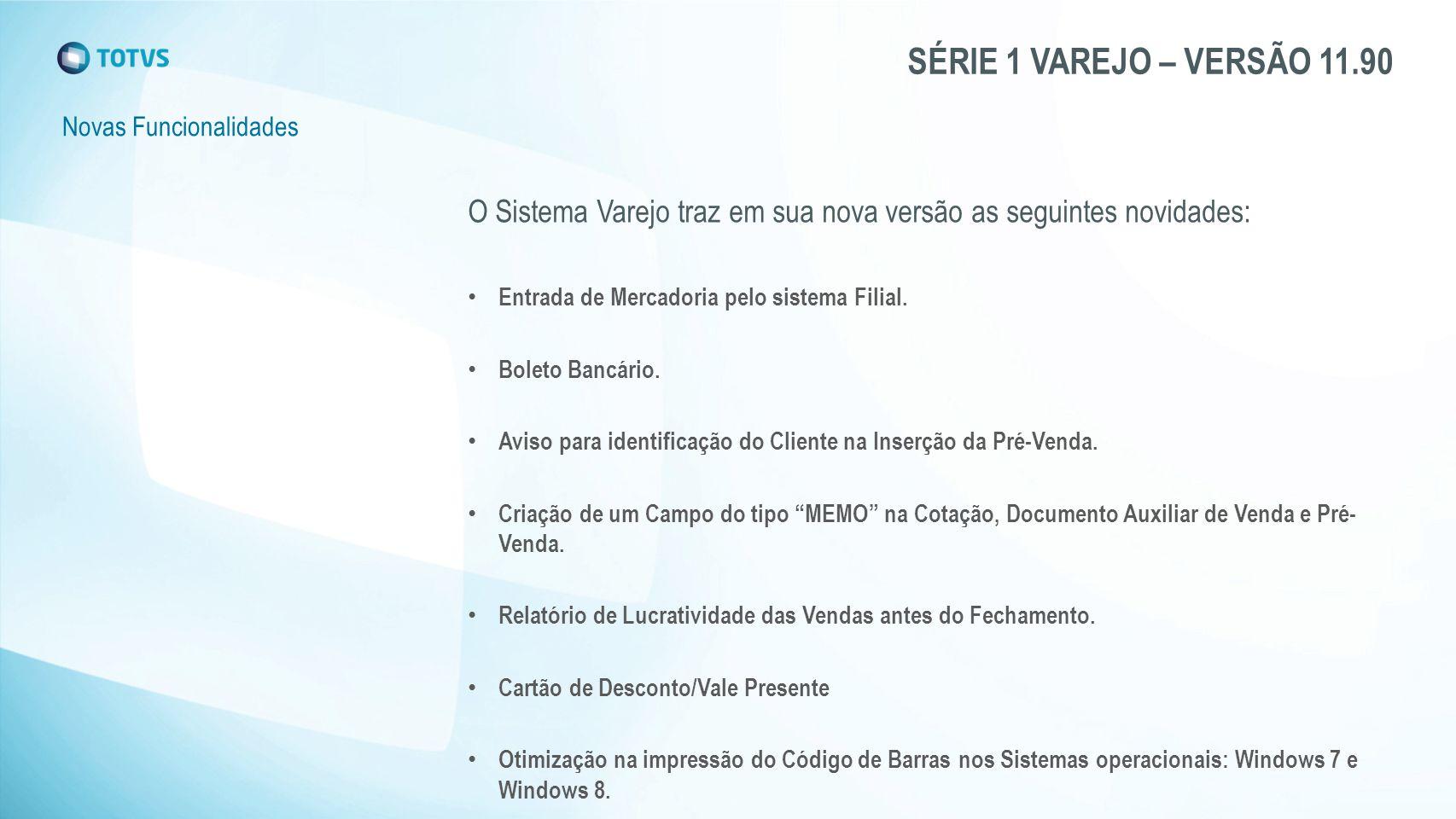 SÉRIE 1 VAREJO – VERSÃO 11.90 Novas Funcionalidades O Sistema Varejo traz em sua nova versão as seguintes novidades: Entrada de Mercadoria pelo sistema Filial.