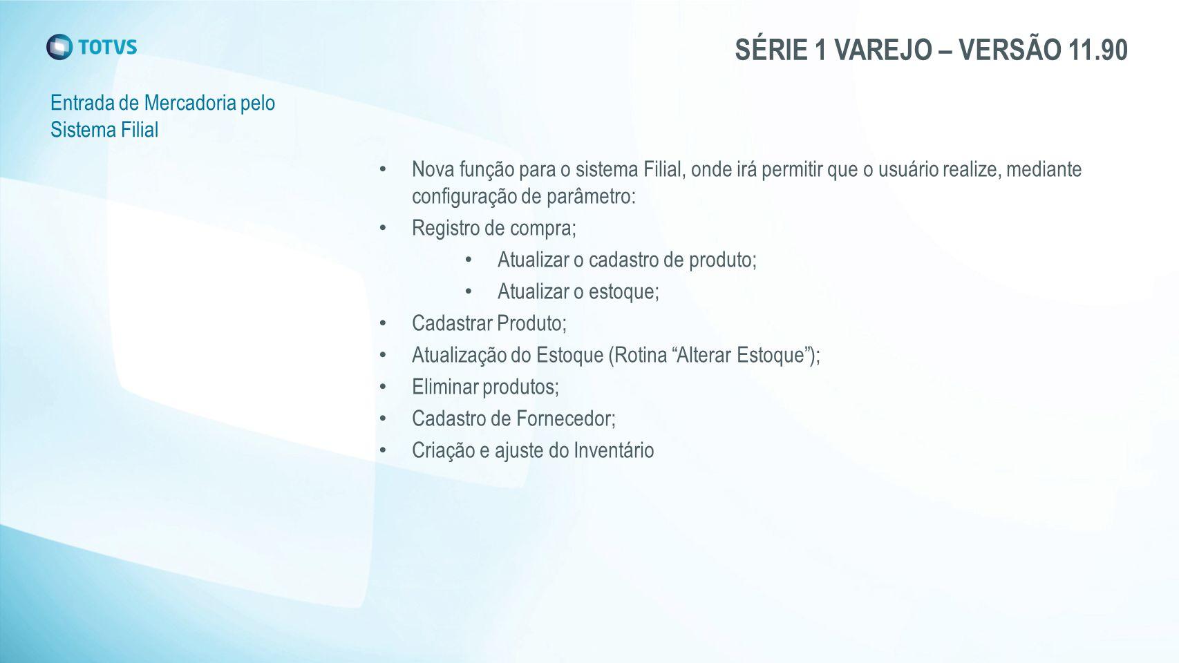 SÉRIE 1 VAREJO – VERSÃO 11.90 Entrada de Mercadoria pelo Sistema Filial Nova função para o sistema Filial, onde irá permitir que o usuário realize, me