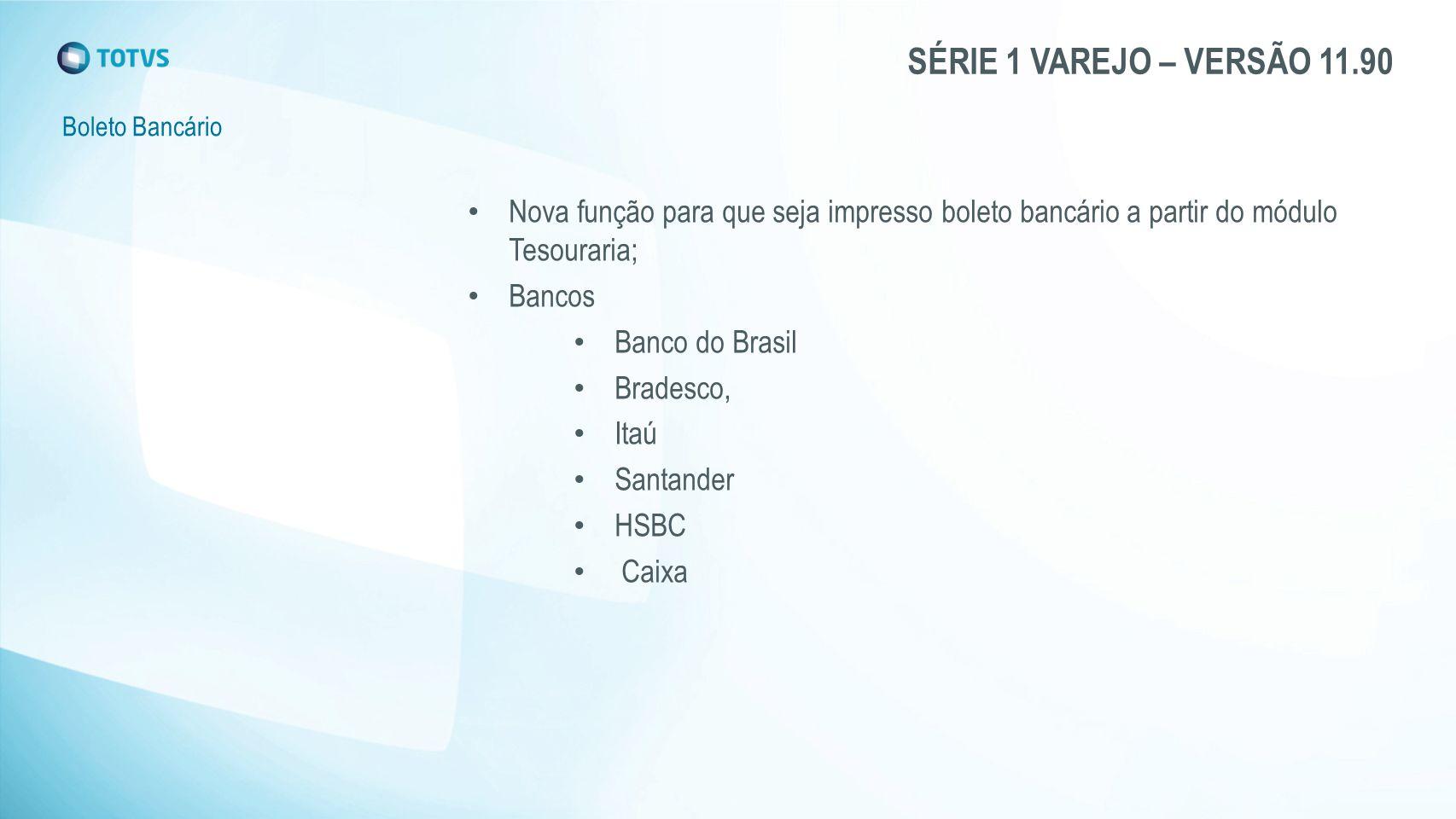SÉRIE 1 VAREJO – VERSÃO 11.90 Boleto Bancário Nova função para que seja impresso boleto bancário a partir do módulo Tesouraria; Bancos Banco do Brasil Bradesco, Itaú Santander HSBC Caixa