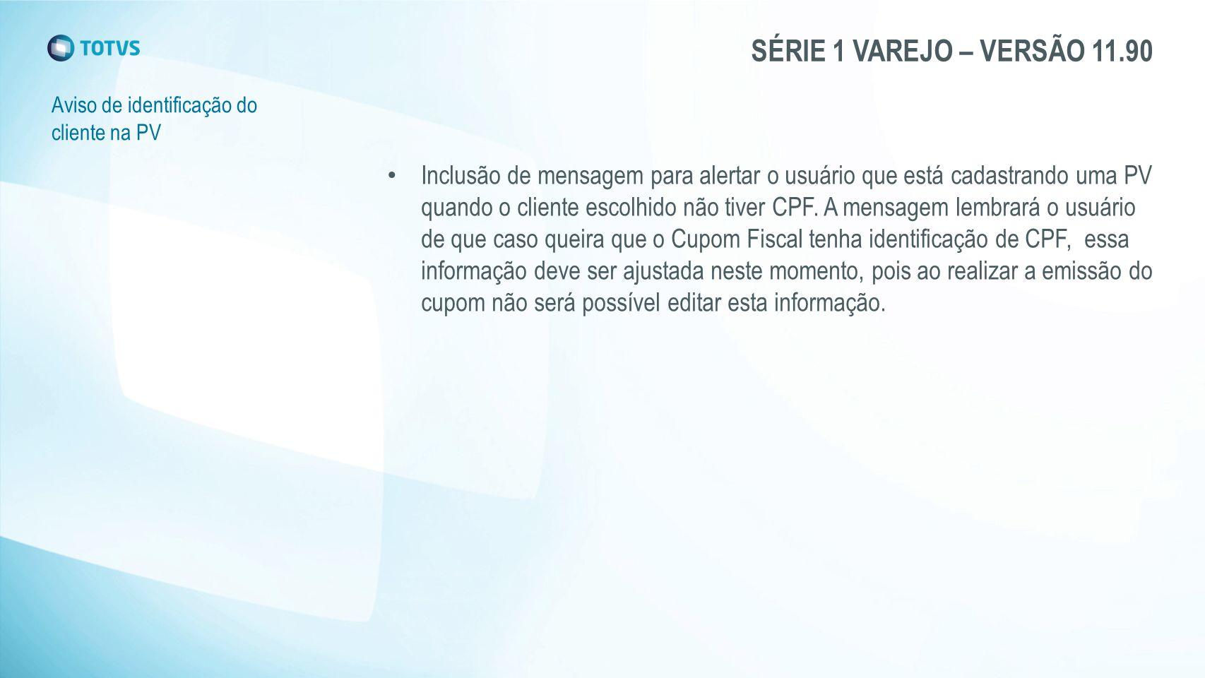 SÉRIE 1 VAREJO – VERSÃO 11.90 Aviso de identificação do cliente na PV Inclusão de mensagem para alertar o usuário que está cadastrando uma PV quando o cliente escolhido não tiver CPF.