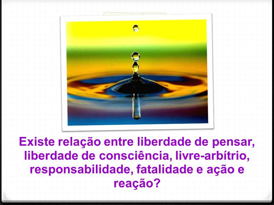 Existe relação entre liberdade de pensar, liberdade de consciência, livre-arbítrio, responsabilidade, fatalidade e ação e reação?