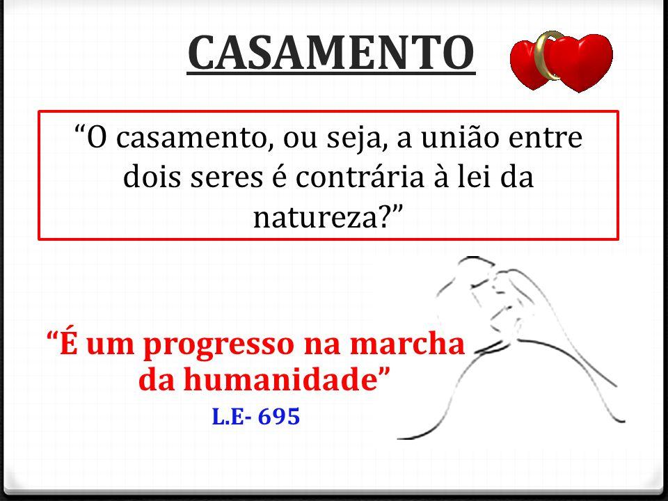 """CASAMENTO """"É um progresso na marcha da humanidade"""" L.E- 695 """"O casamento, ou seja, a união entre dois seres é contrária à lei da natureza?"""""""