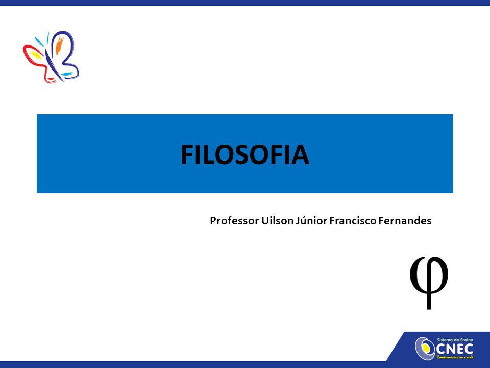 FILOSOFIA Professor Uilson Júnior Francisco Fernandes