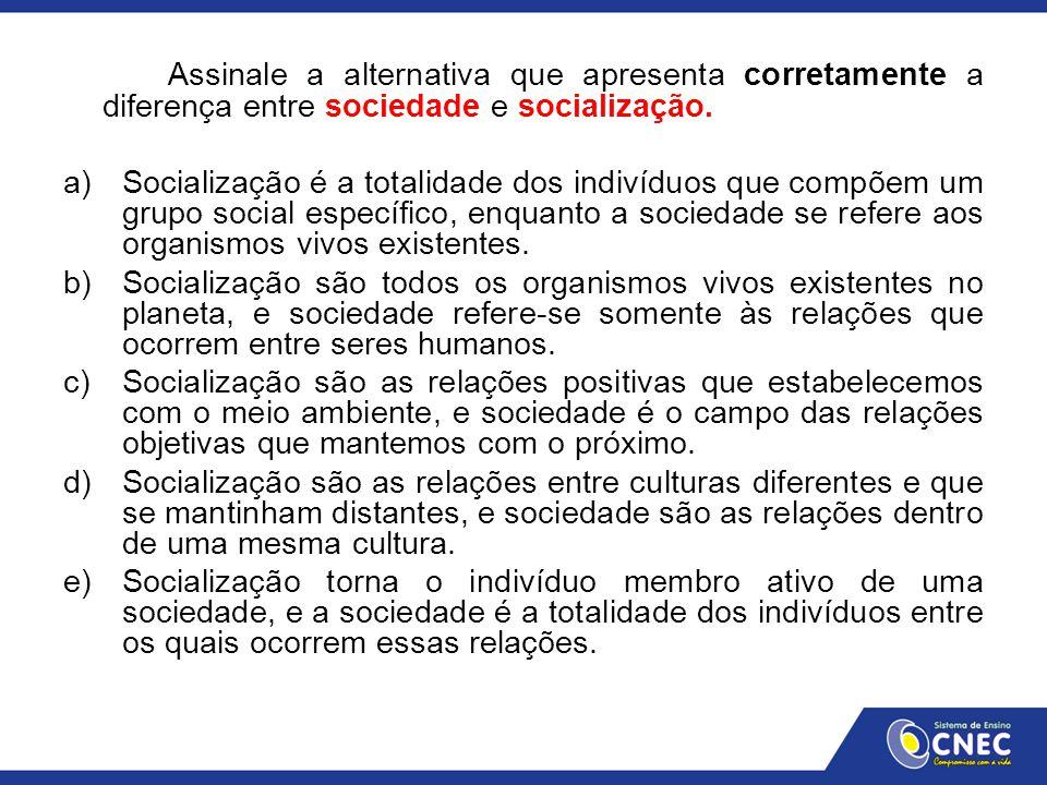 Assinale a alternativa que apresenta corretamente a diferença entre sociedade e socialização. a)Socialização é a totalidade dos indivíduos que compõem