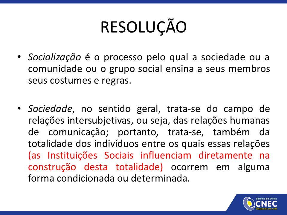 RESOLUÇÃO Socialização é o processo pelo qual a sociedade ou a comunidade ou o grupo social ensina a seus membros seus costumes e regras. Sociedade, n