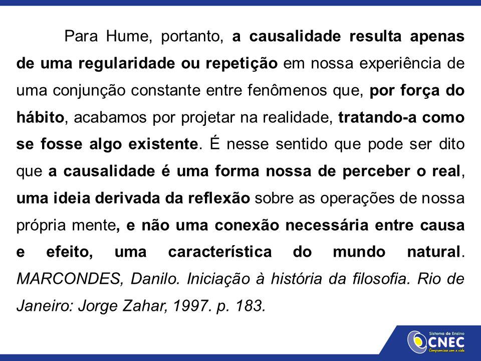 Para Hume, portanto, a causalidade resulta apenas de uma regularidade ou repetição em nossa experiência de uma conjunção constante entre fenômenos que