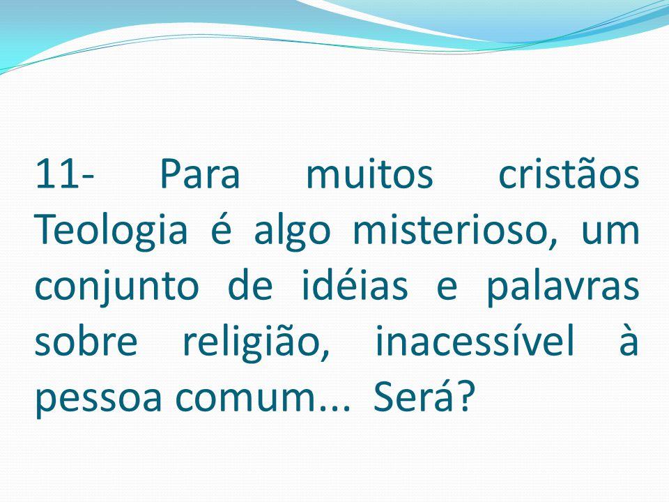 11- Para muitos cristãos Teologia é algo misterioso, um conjunto de idéias e palavras sobre religião, inacessível à pessoa comum... Será?