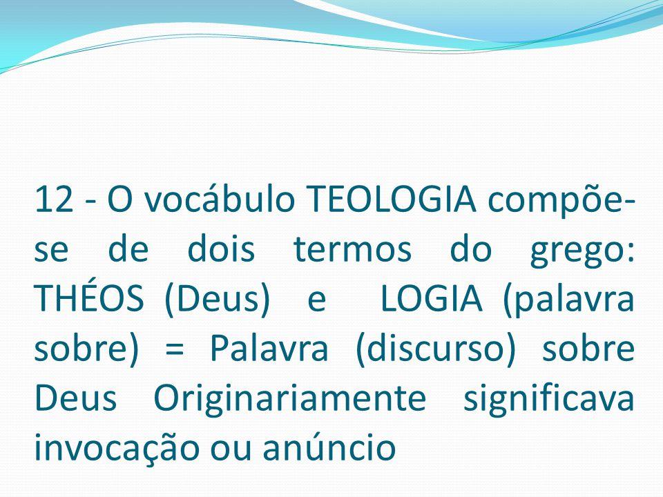 12 - O vocábulo TEOLOGIA compõe- se de dois termos do grego: THÉOS (Deus) e LOGIA (palavra sobre) = Palavra (discurso) sobre Deus Originariamente sign