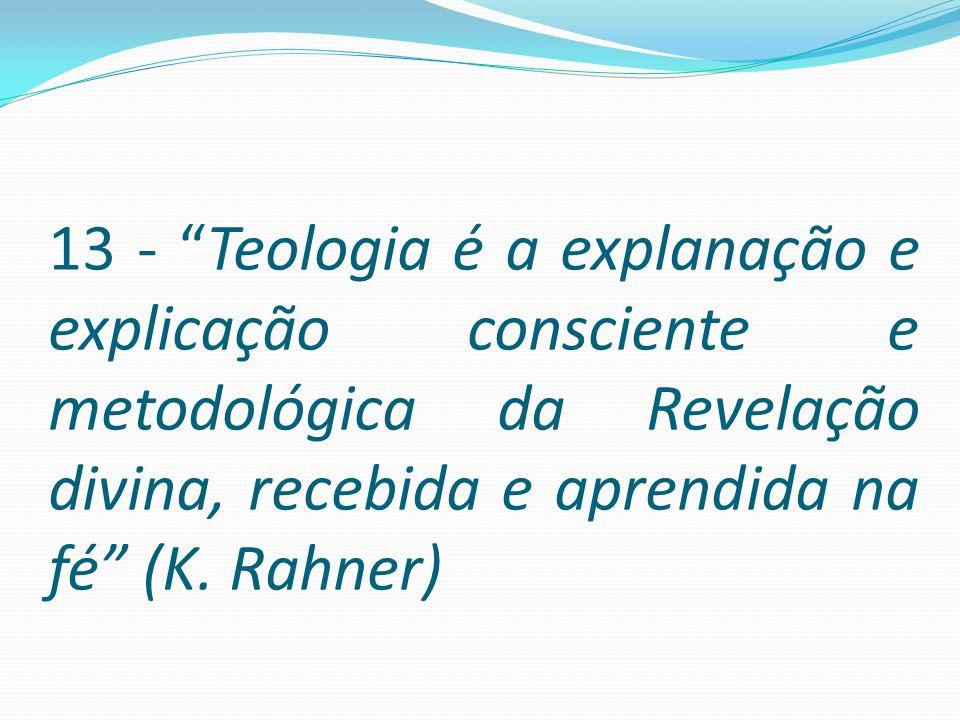 """13 - """"Teologia é a explanação e explicação consciente e metodológica da Revelação divina, recebida e aprendida na fé"""" (K. Rahner)"""