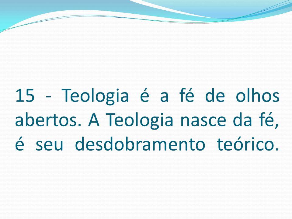 15 - Teologia é a fé de olhos abertos. A Teologia nasce da fé, é seu desdobramento teórico.