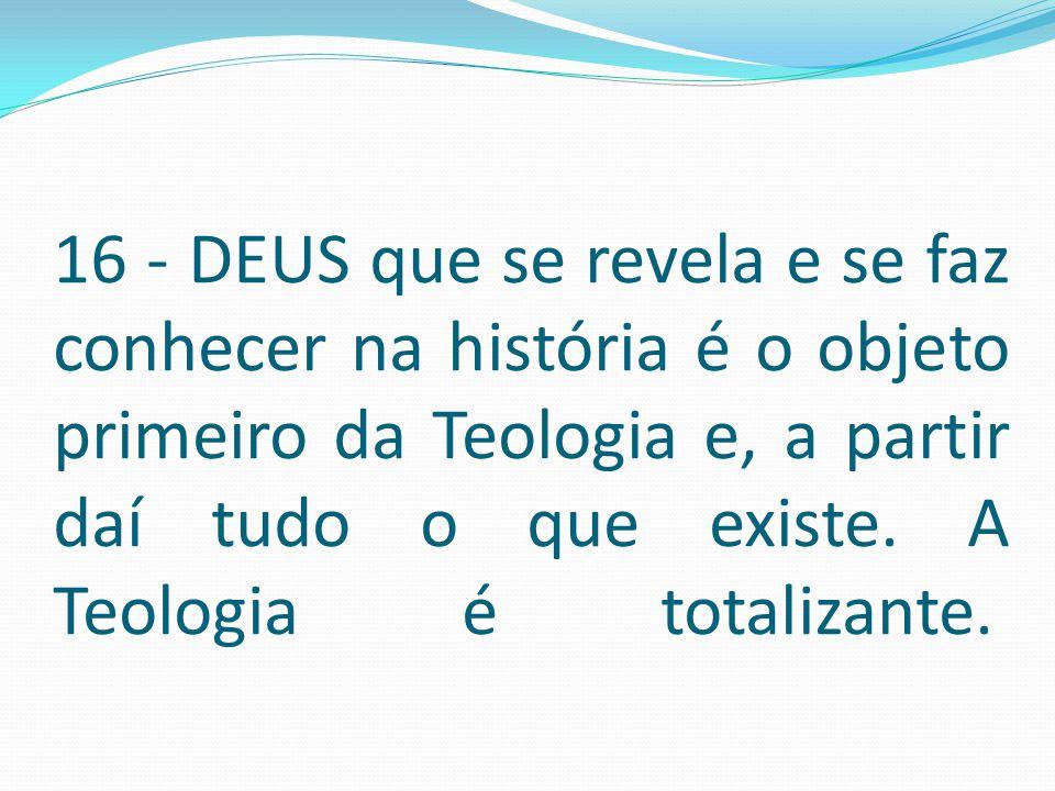 16 - DEUS que se revela e se faz conhecer na história é o objeto primeiro da Teologia e, a partir daí tudo o que existe. A Teologia é totalizante.