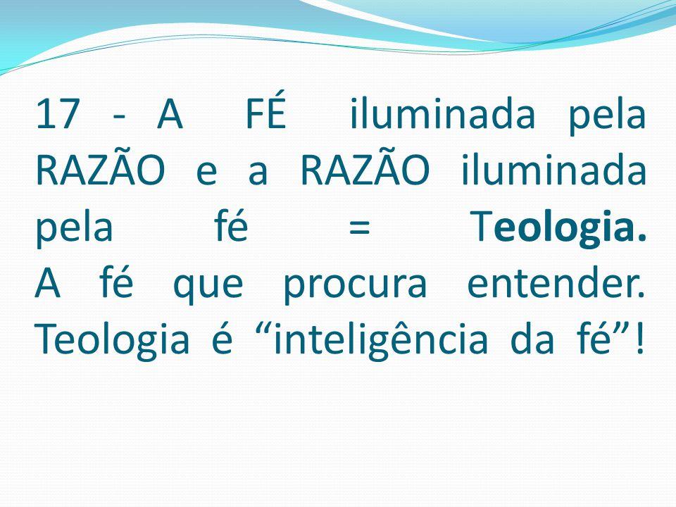 """17 - A FÉ iluminada pela RAZÃO e a RAZÃO iluminada pela fé = Teologia. A fé que procura entender. Teologia é """"inteligência da fé""""!"""