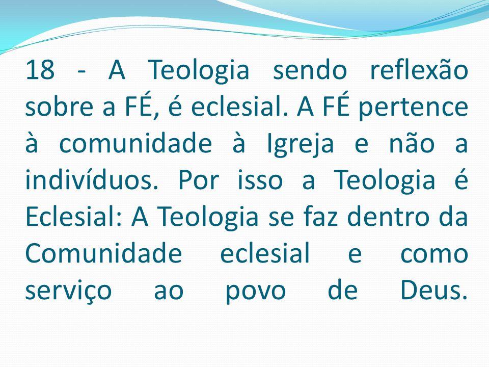18 - A Teologia sendo reflexão sobre a FÉ, é eclesial. A FÉ pertence à comunidade à Igreja e não a indivíduos. Por isso a Teologia é Eclesial: A Teolo