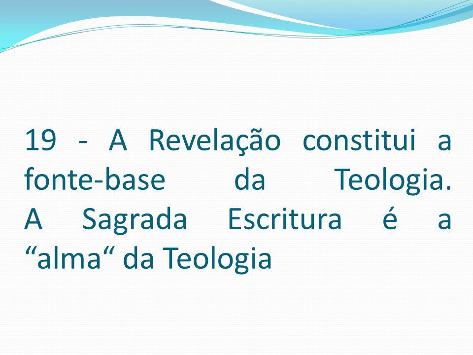 """19 - A Revelação constitui a fonte-base da Teologia. A Sagrada Escritura é a """"alma"""" da Teologia"""