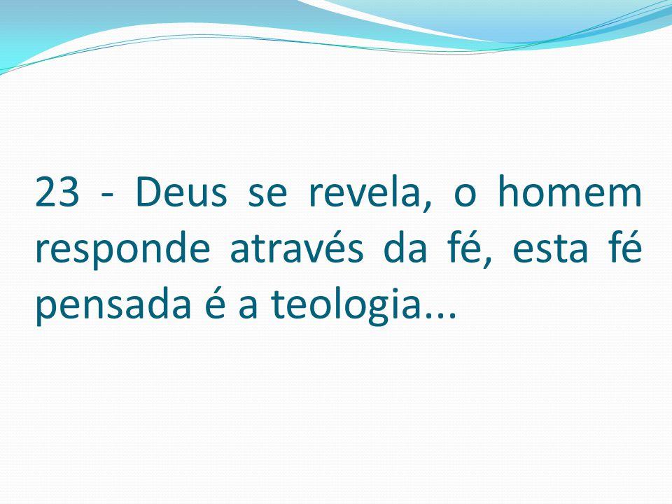 23 - Deus se revela, o homem responde através da fé, esta fé pensada é a teologia...