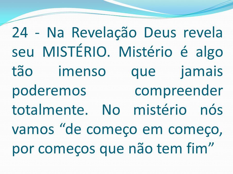 """24 - Na Revelação Deus revela seu MISTÉRIO. Mistério é algo tão imenso que jamais poderemos compreender totalmente. No mistério nós vamos """"de começo e"""