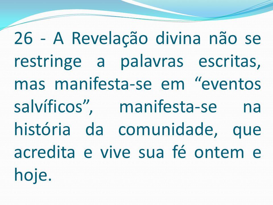 """26 - A Revelação divina não se restringe a palavras escritas, mas manifesta-se em """"eventos salvíficos"""", manifesta-se na história da comunidade, que ac"""