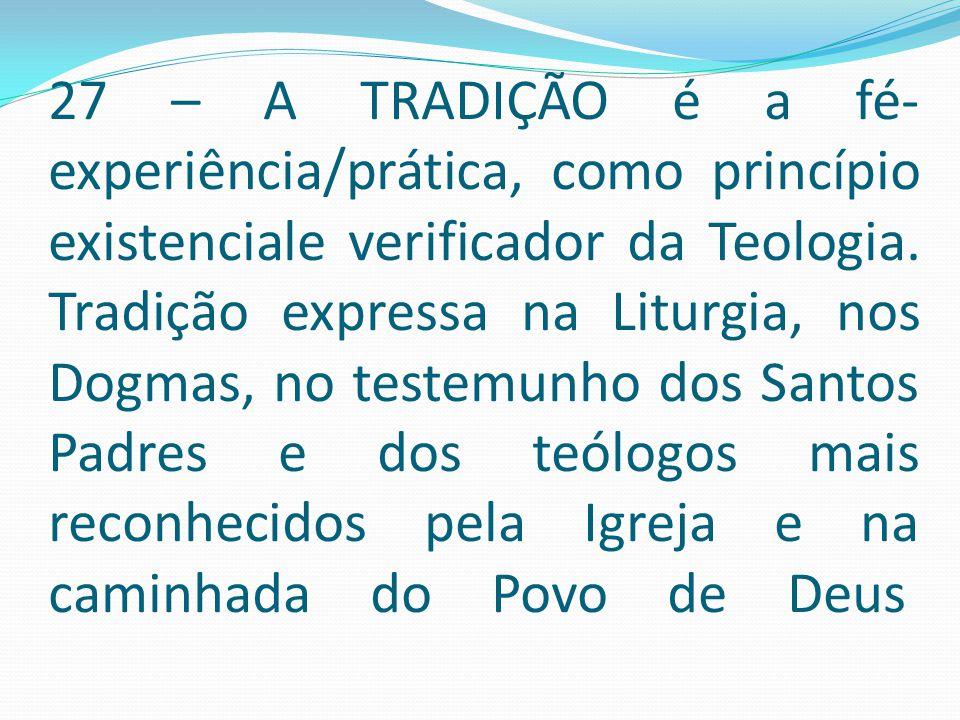 27 – A TRADIÇÃO é a fé- experiência/prática, como princípio existenciale verificador da Teologia. Tradição expressa na Liturgia, nos Dogmas, no testem