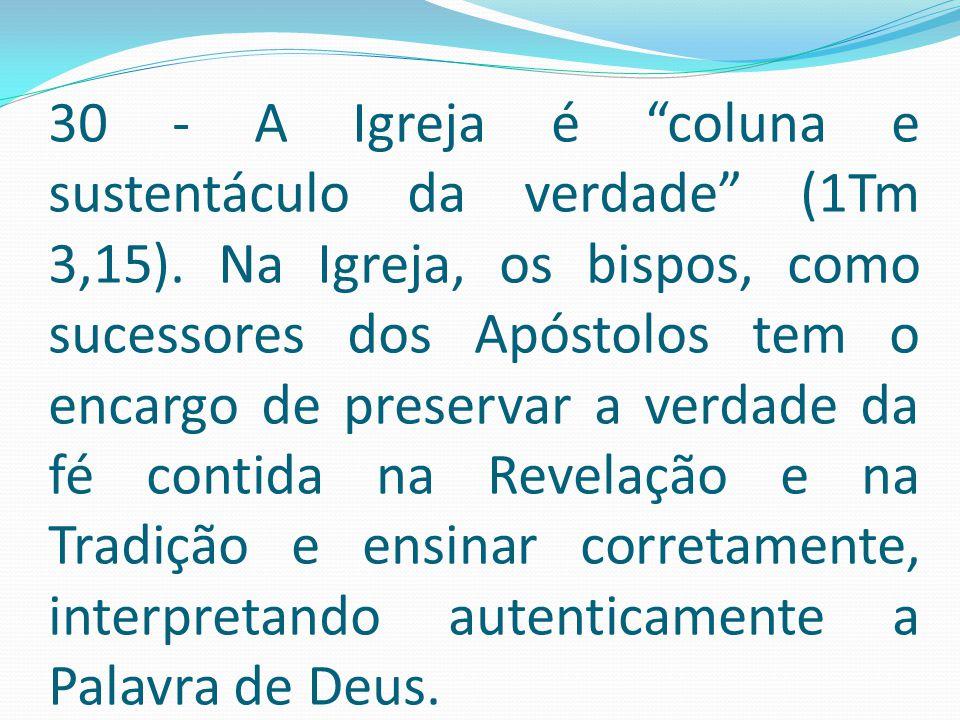 """30 - A Igreja é """"coluna e sustentáculo da verdade"""" (1Tm 3,15). Na Igreja, os bispos, como sucessores dos Apóstolos tem o encargo de preservar a verdad"""