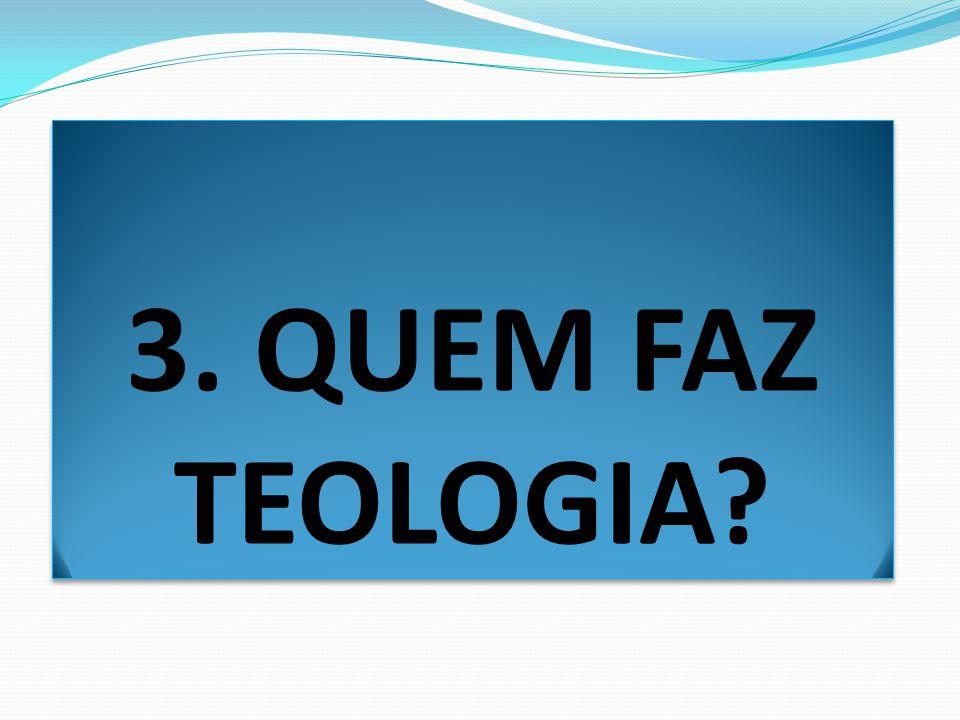 3. QUEM FAZ TEOLOGIA?