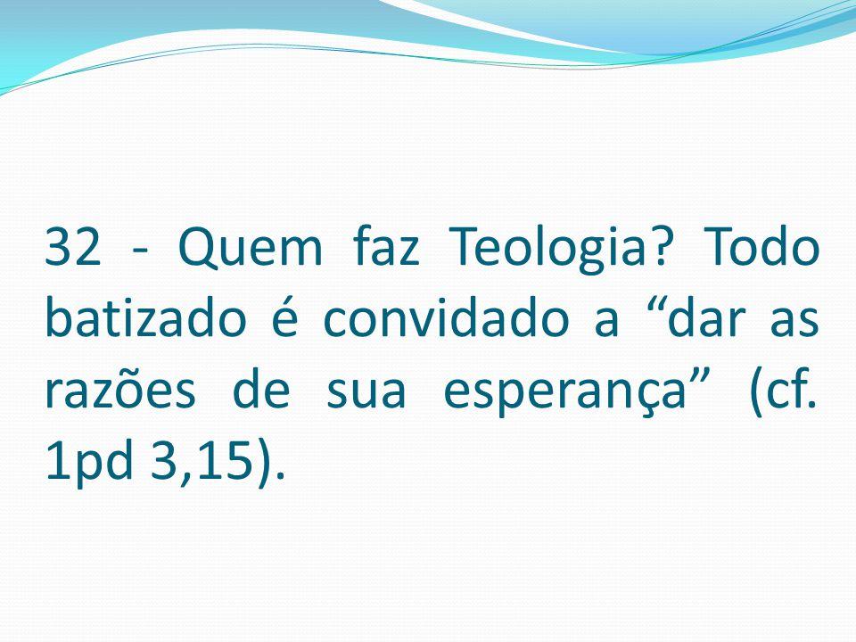 """32 - Quem faz Teologia? Todo batizado é convidado a """"dar as razões de sua esperança"""" (cf. 1pd 3,15)."""