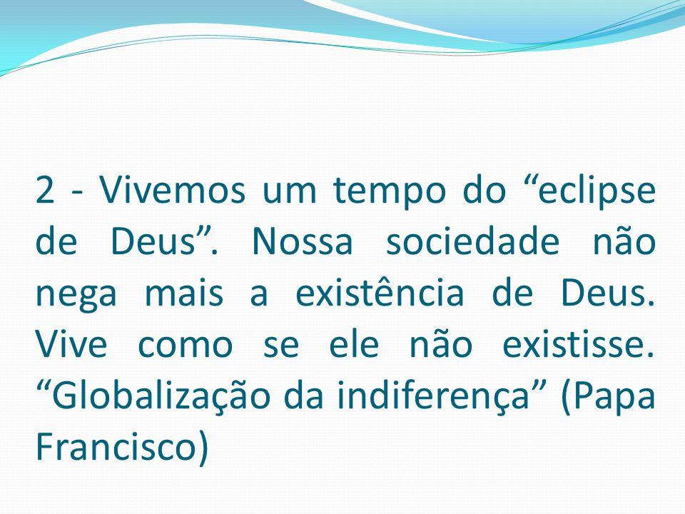"""2 - Vivemos um tempo do """"eclipse de Deus"""". Nossa sociedade não nega mais a existência de Deus. Vive como se ele não existisse. """"Globalização da indife"""